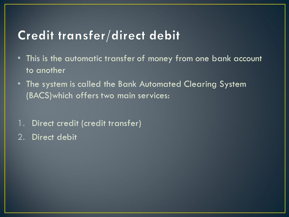 This is the automatic transfer of money from one bank account to another The system is called the Bank Automated Clearing System (BACS)which offers two main services: 1.Direct credit (credit transfer) 2.Direct debit