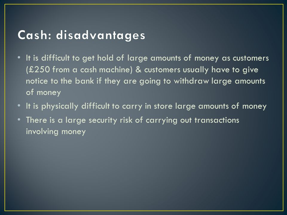 It is difficult to get hold of large amounts of money as customers (£250 from a cash machine) & customers usually have to give notice to the bank if they are going to withdraw large amounts of money It is physically difficult to carry in store large amounts of money There is a large security risk of carrying out transactions involving money