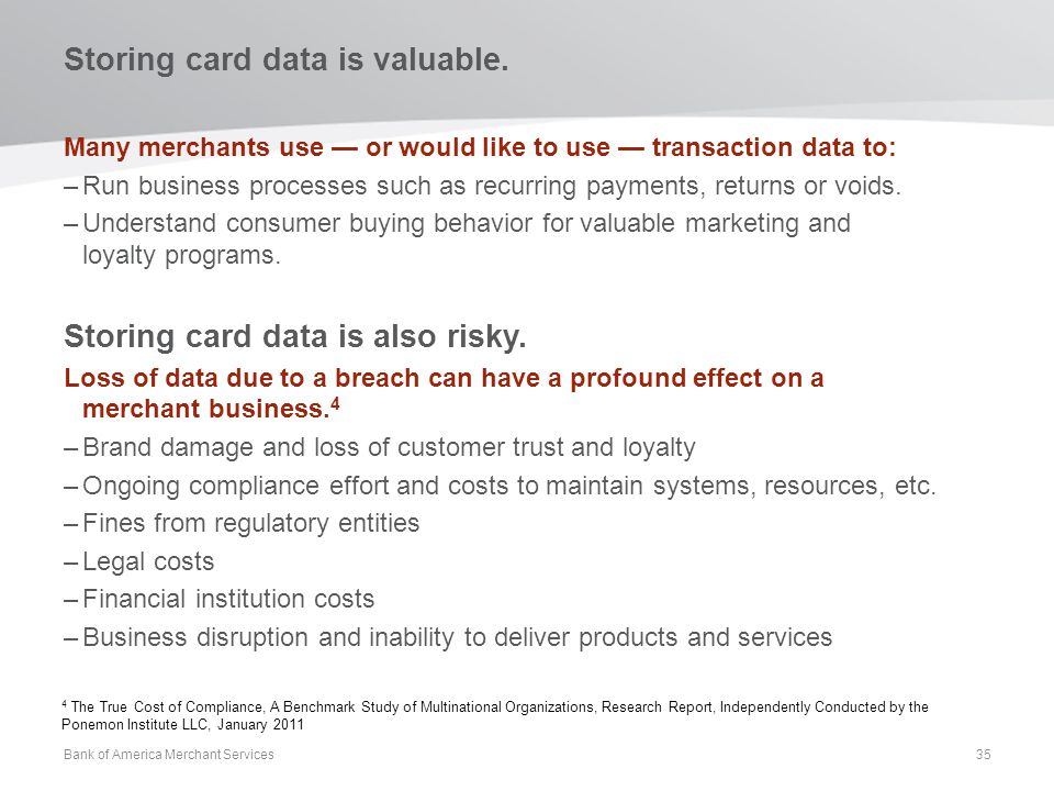 Storing card data is valuable. Many merchants use or would like to use transaction data to: –Run business processes such as recurring payments, return