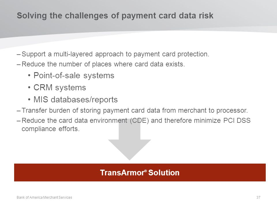 Solving the challenges of payment card data risk –Support a multi-layered approach to payment card protection. –Reduce the number of places where card