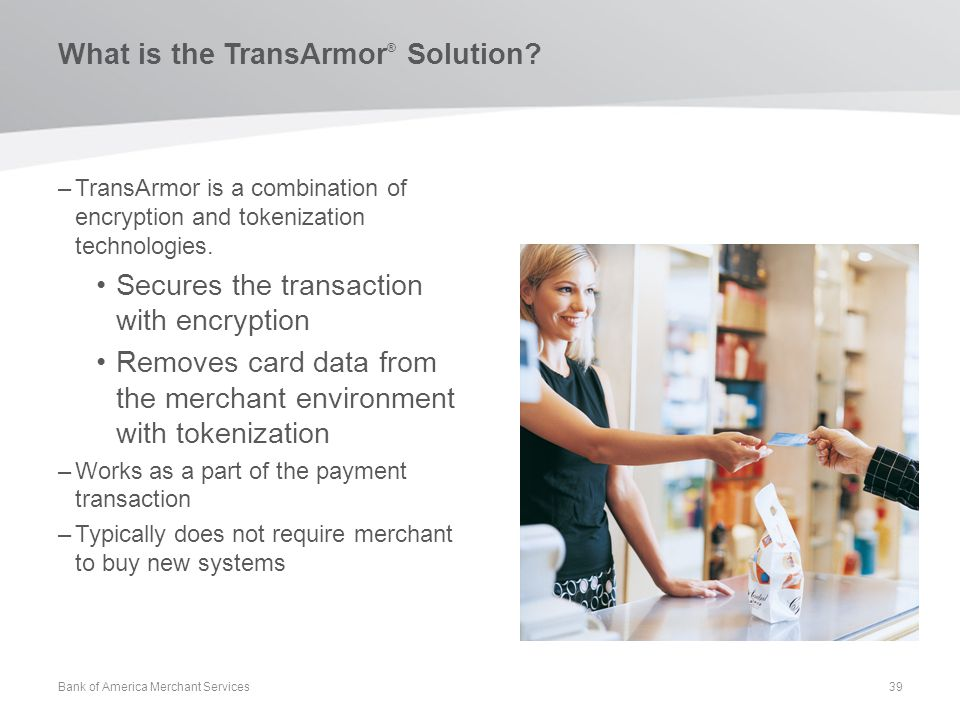 What is the TransArmor ® Solution? –TransArmor is a combination of encryption and tokenization technologies. Secures the transaction with encryption R