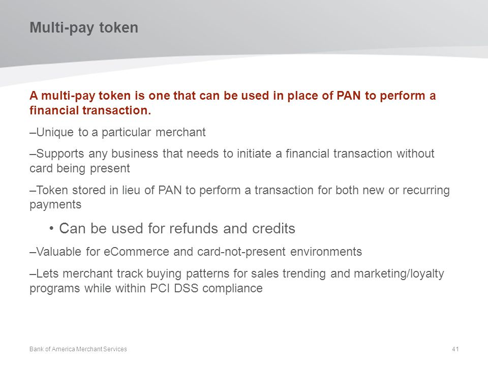 Multi-pay token A multi-pay token is one that can be used in place of PAN to perform a financial transaction. –Unique to a particular merchant –Suppor