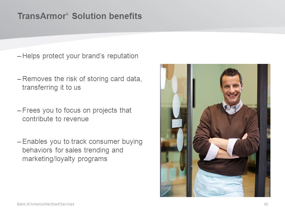 TransArmor ® Solution benefits –Helps protect your brands reputation –Removes the risk of storing card data, transferring it to us –Frees you to focus