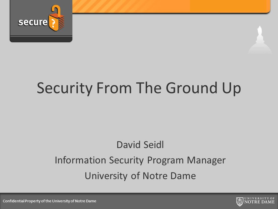 Confidential Property of the University of Notre Dame Security From The Ground Up David Seidl Information Security Program Manager University of Notre Dame