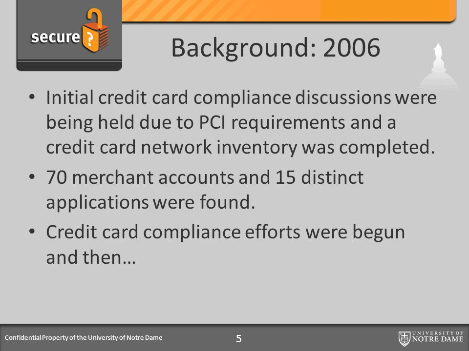 Confidential Property of the University of Notre Dame Background: 2006 Initial credit card compliance discussions were being held due to PCI requireme