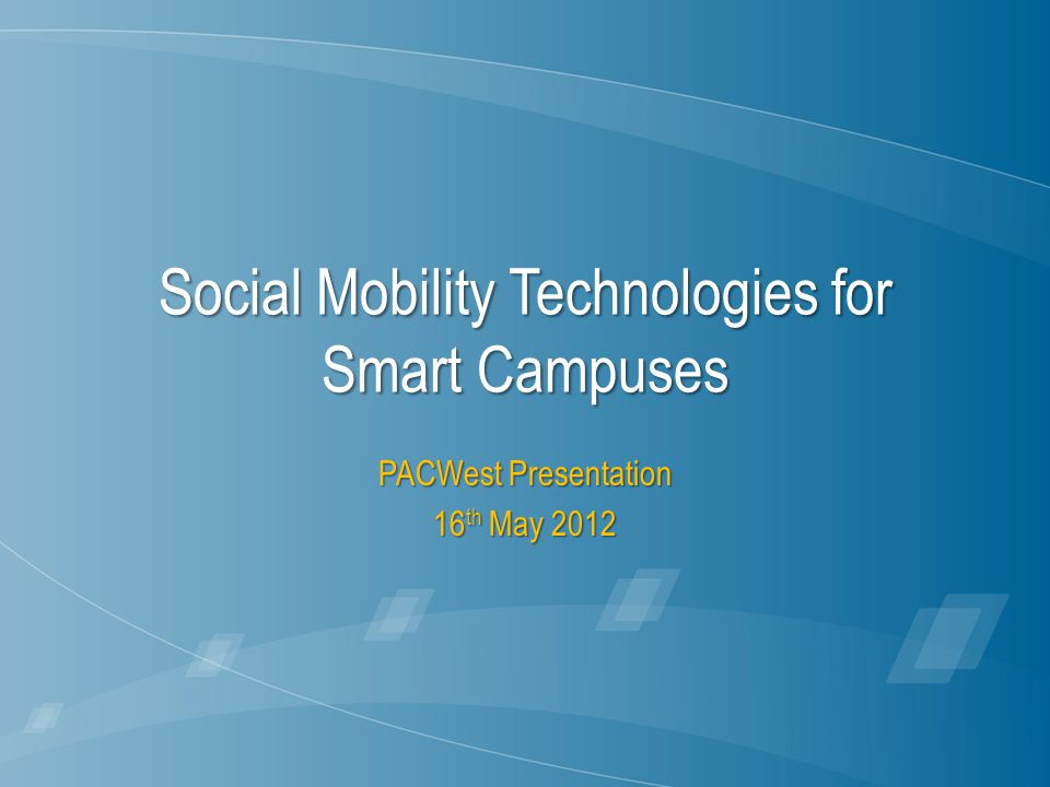 Social Mobility Technologies for Smart Campuses PACWest Presentation 16 th May 2012