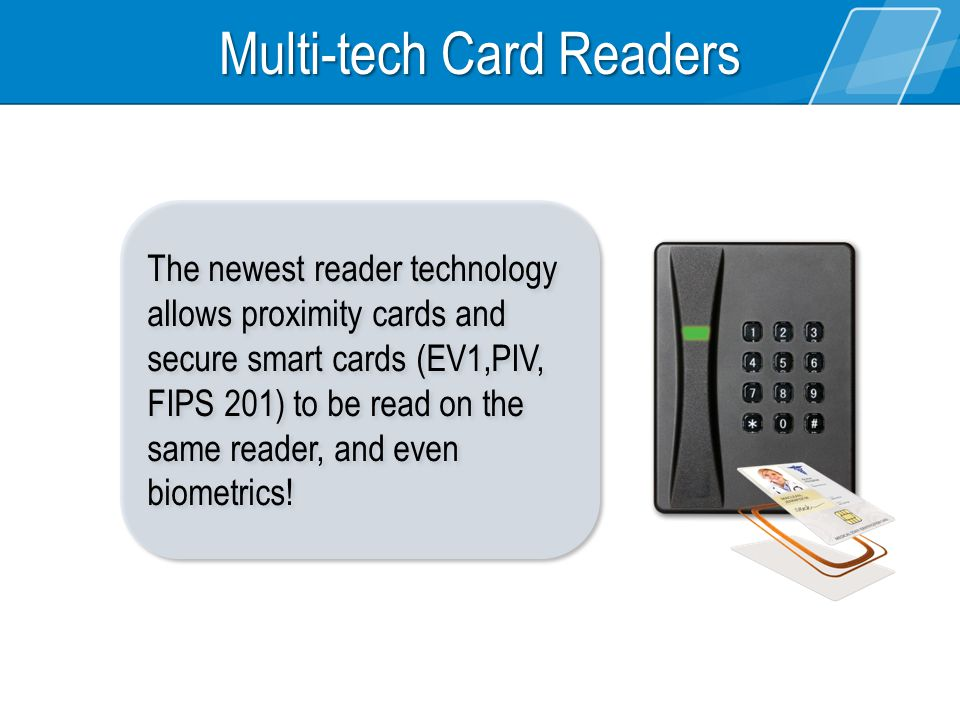 The newest reader technology allows proximity cards and secure smart cards (EV1,PIV, FIPS 201) to be read on the same reader, and even biometrics.