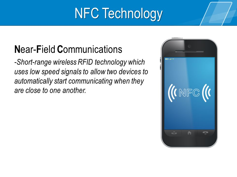 N ear- F ield C ommunications -Short-range wireless RFID technology which uses low speed signals to allow two devices to automatically start communica