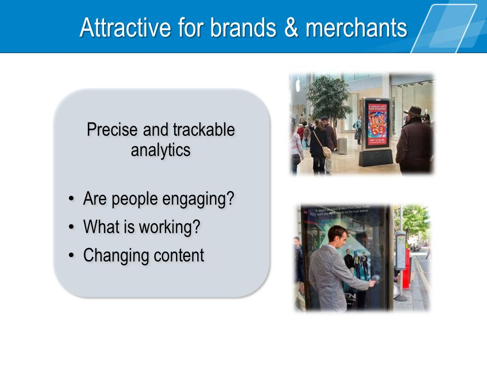 Attractive for brands & merchants Precise and trackable analytics Are people engaging? What is working? Changing content Precise and trackable analyti