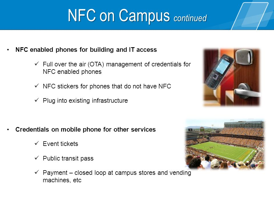 NFC enabled phones for building and IT access Full over the air (OTA) management of credentials for NFC enabled phones NFC stickers for phones that do