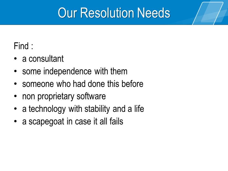 Our Resolution Needs Find : a consultant some independence with them someone who had done this before non proprietary software a technology with stability and a life a scapegoat in case it all fails