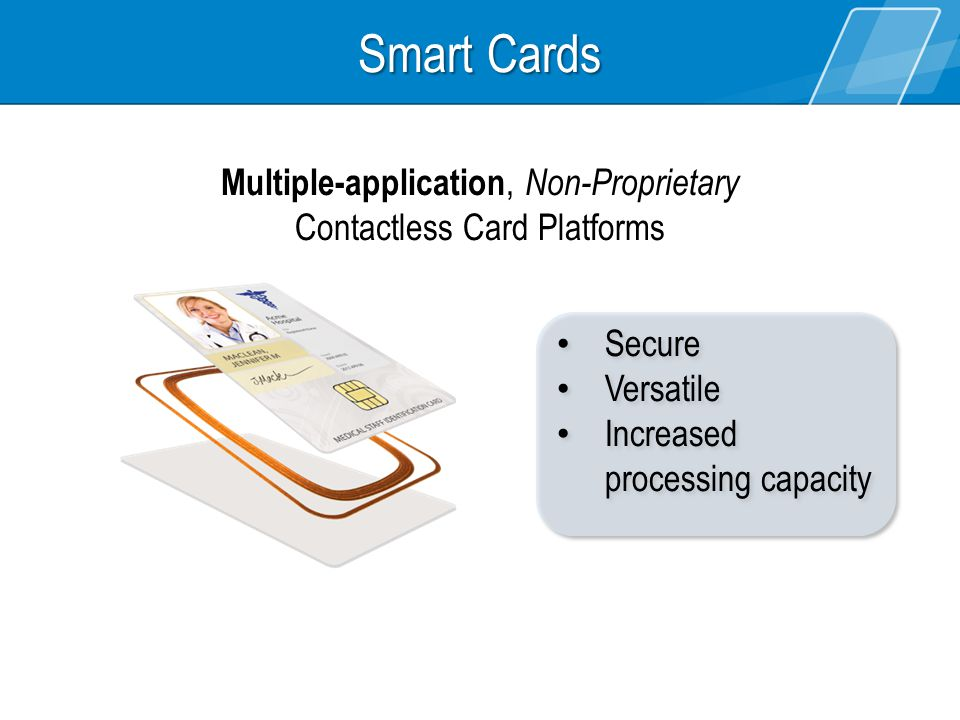 Smart Cards Secure Versatile Increased processing capacity Secure Versatile Increased processing capacity Multiple-application, Non-Proprietary Contac