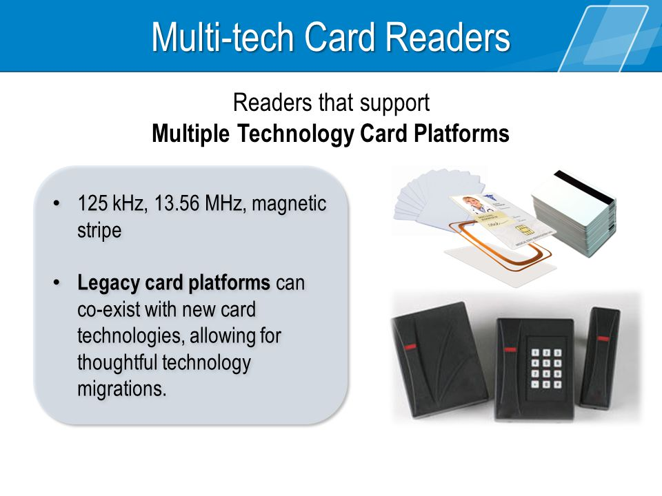 Multi-tech Card Readers 125 kHz, 13.56 MHz, magnetic stripe Legacy card platforms can co-exist with new card technologies, allowing for thoughtful technology migrations.