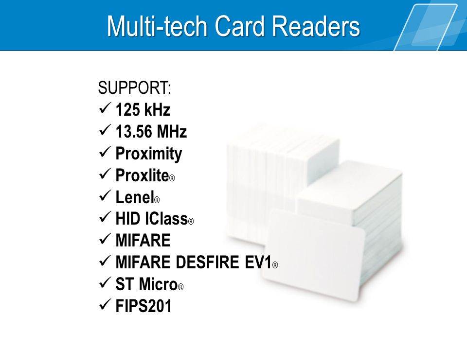 Multi-tech Card Readers SUPPORT: 125 kHz 13.56 MHz Proximity Proxlite ® Lenel ® HID IClass ® MIFARE MIFARE DESFIRE EV1 ® ST Micro ® FIPS201