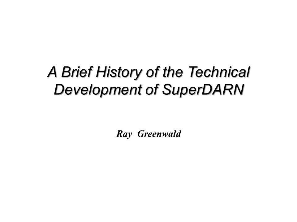 A Brief History of the Technical Development of SuperDARN Ray Greenwald