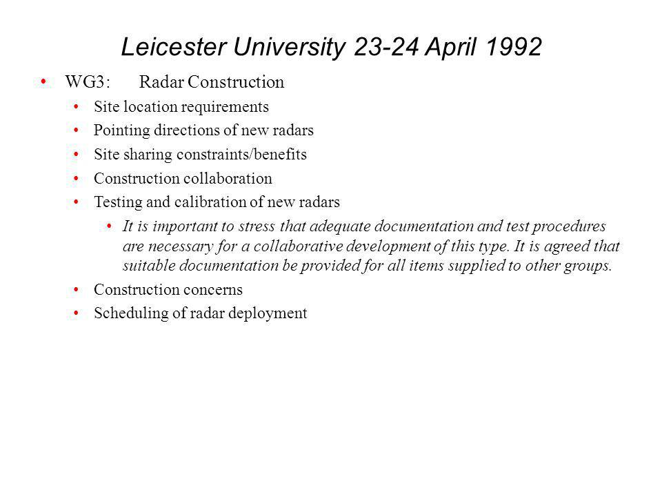 Leicester University 23-24 April 1992 WG3:Radar Construction Site location requirements Pointing directions of new radars Site sharing constraints/benefits Construction collaboration Testing and calibration of new radars It is important to stress that adequate documentation and test procedures are necessary for a collaborative development of this type.