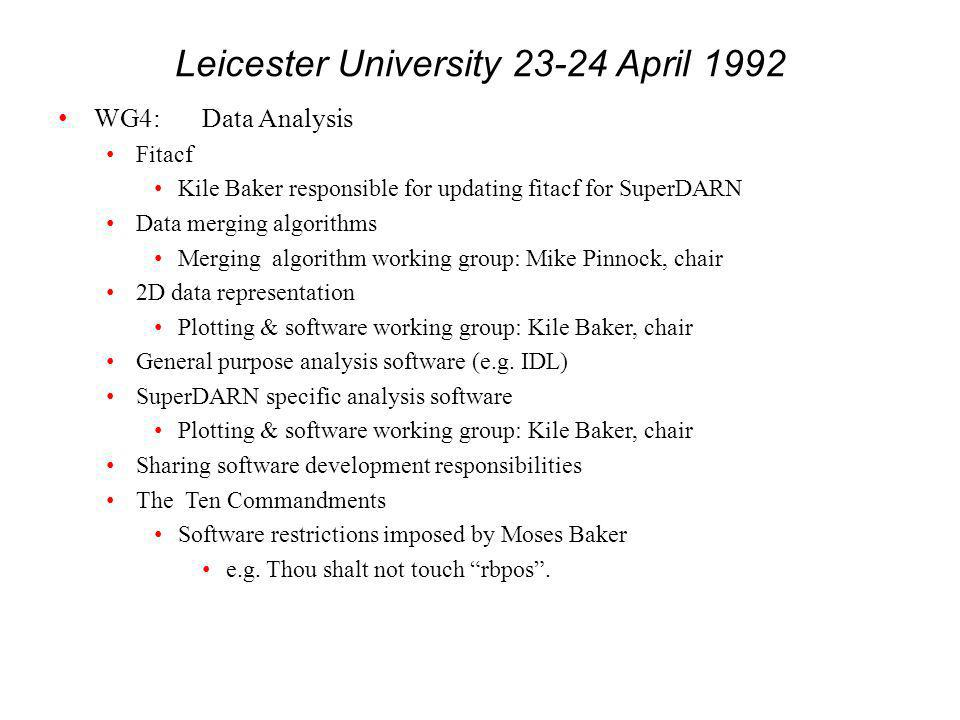 Leicester University 23-24 April 1992 WG4:Data Analysis Fitacf Kile Baker responsible for updating fitacf for SuperDARN Data merging algorithms Merging algorithm working group: Mike Pinnock, chair 2D data representation Plotting & software working group: Kile Baker, chair General purpose analysis software (e.g.