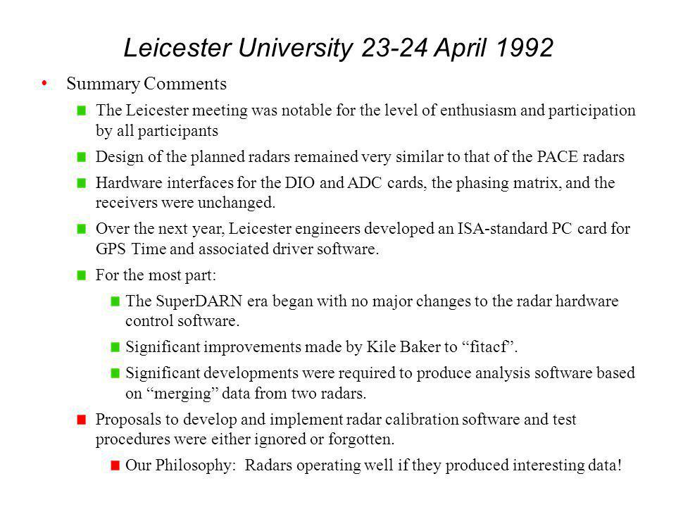 Leicester University 23-24 April 1992 Summary Comments The Leicester meeting was notable for the level of enthusiasm and participation by all participants Design of the planned radars remained very similar to that of the PACE radars Hardware interfaces for the DIO and ADC cards, the phasing matrix, and the receivers were unchanged.