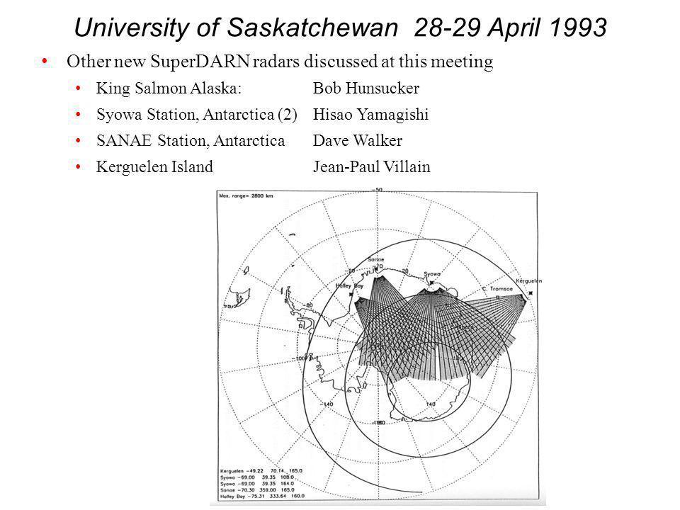 University of Saskatchewan 28-29 April 1993 Other new SuperDARN radars discussed at this meeting King Salmon Alaska:Bob Hunsucker Syowa Station, Antarctica (2)Hisao Yamagishi SANAE Station, AntarcticaDave Walker Kerguelen IslandJean-Paul Villain