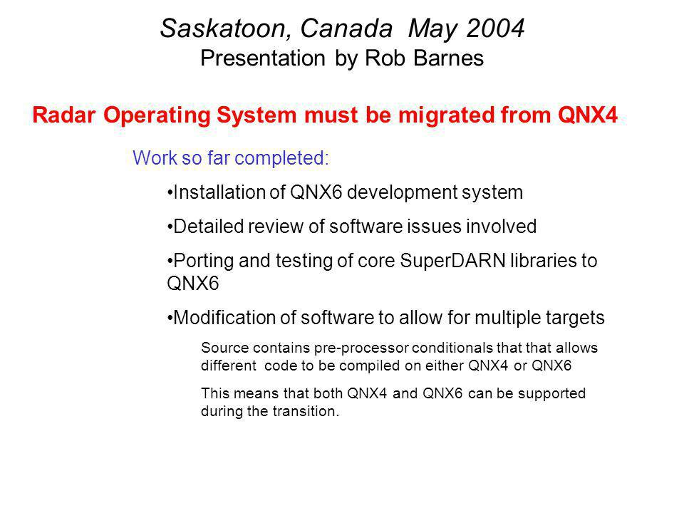 Saskatoon, Canada May 2004 Presentation by Rob Barnes Radar Operating System must be migrated from QNX4 Work so far completed: Installation of QNX6 development system Detailed review of software issues involved Porting and testing of core SuperDARN libraries to QNX6 Modification of software to allow for multiple targets Source contains pre-processor conditionals that that allows different code to be compiled on either QNX4 or QNX6 This means that both QNX4 and QNX6 can be supported during the transition.
