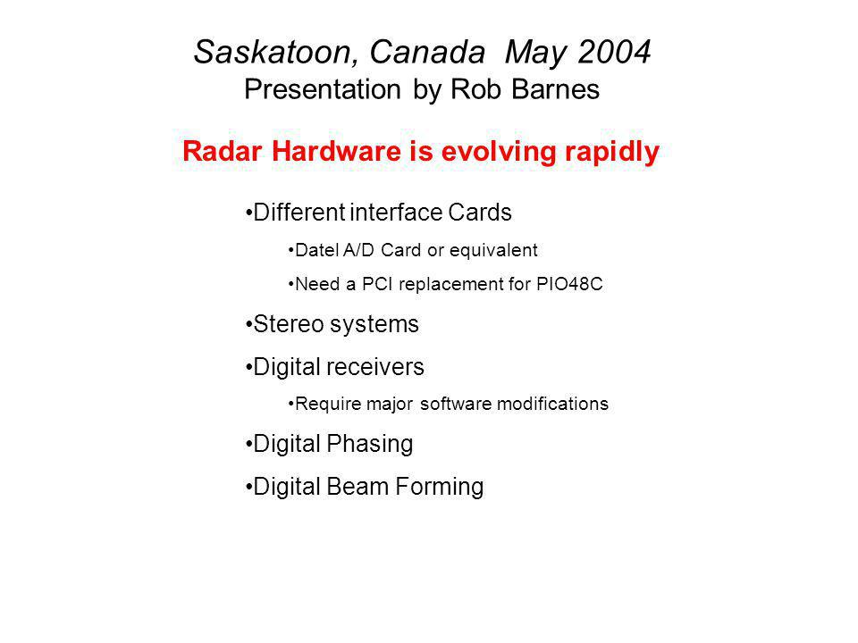 Saskatoon, Canada May 2004 Presentation by Rob Barnes Radar Hardware is evolving rapidly Different interface Cards Datel A/D Card or equivalent Need a PCI replacement for PIO48C Stereo systems Digital receivers Require major software modifications Digital Phasing Digital Beam Forming