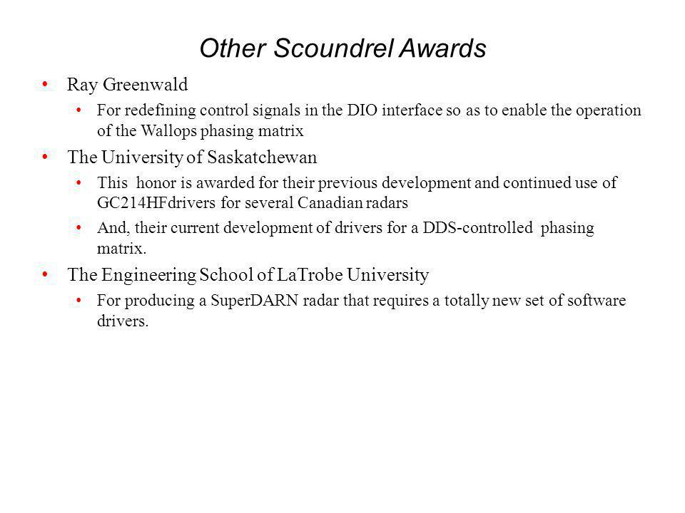 Other Scoundrel Awards Ray Greenwald For redefining control signals in the DIO interface so as to enable the operation of the Wallops phasing matrix The University of Saskatchewan This honor is awarded for their previous development and continued use of GC214HFdrivers for several Canadian radars And, their current development of drivers for a DDS-controlled phasing matrix.