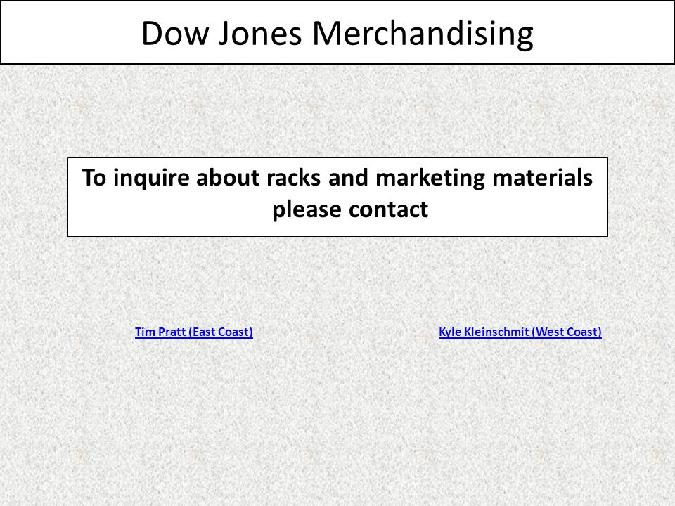 Dow Jones Merchandising To inquire about racks and marketing materials please contact Kyle Kleinschmit (West Coast)Tim Pratt (East Coast)