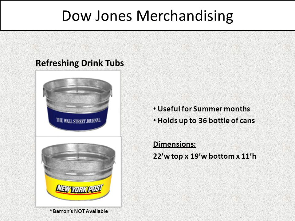 Dow Jones Merchandising Refreshing Drink Tubs Useful for Summer months Holds up to 36 bottle of cans Dimensions: 22w top x 19w bottom x 11h *Barrons NOT Available