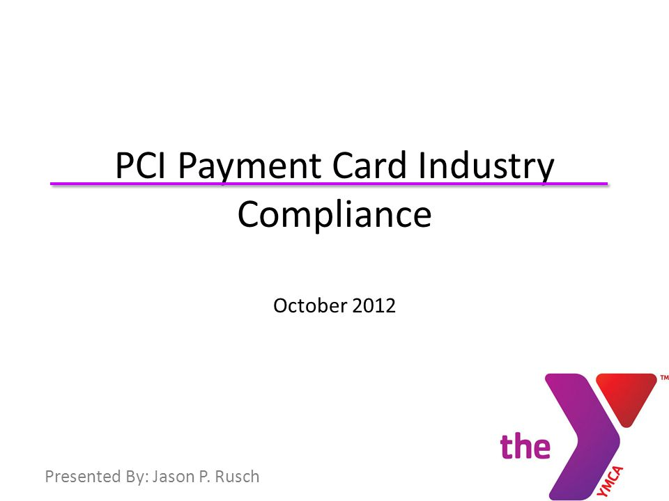 .. PCI Payment Card Industry Compliance October 2012 Presented By: Jason P. Rusch