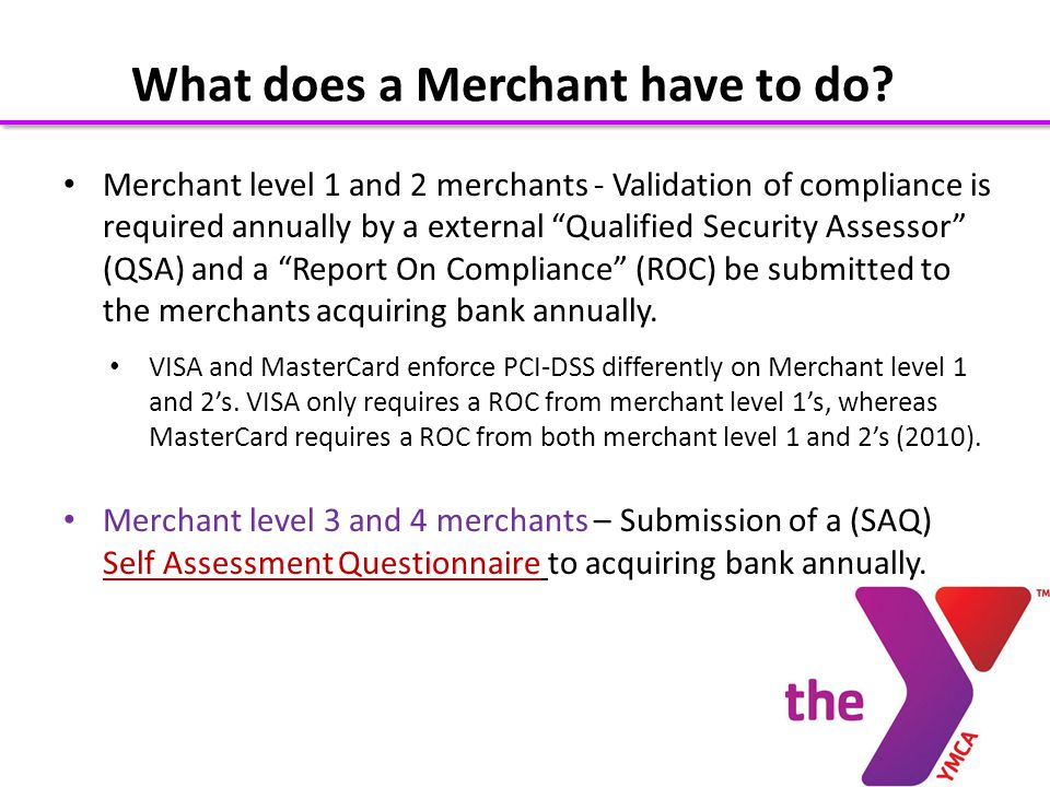 Merchant level 1 and 2 merchants - Validation of compliance is required annually by a external Qualified Security Assessor (QSA) and a Report On Compliance (ROC) be submitted to the merchants acquiring bank annually.