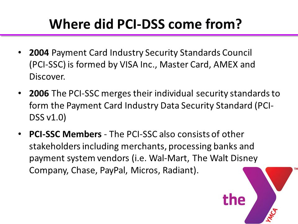 2004 Payment Card Industry Security Standards Council (PCI-SSC) is formed by VISA Inc., Master Card, AMEX and Discover.