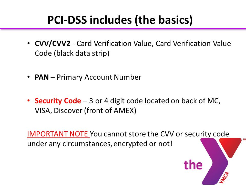 CVV/CVV2 - Card Verification Value, Card Verification Value Code (black data strip) PAN – Primary Account Number Security Code – 3 or 4 digit code located on back of MC, VISA, Discover (front of AMEX) IMPORTANT NOTE You cannot store the CVV or security code under any circumstances, encrypted or not.