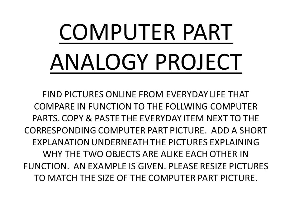COMPUTER PART ANALOGY PROJECT FIND PICTURES ONLINE FROM EVERYDAY LIFE THAT COMPARE IN FUNCTION TO THE FOLLWING COMPUTER PARTS. COPY & PASTE THE EVERYD