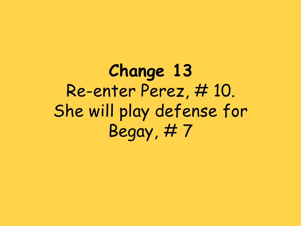 Change 13 Re-enter Perez, # 10. She will play defense for Begay, # 7