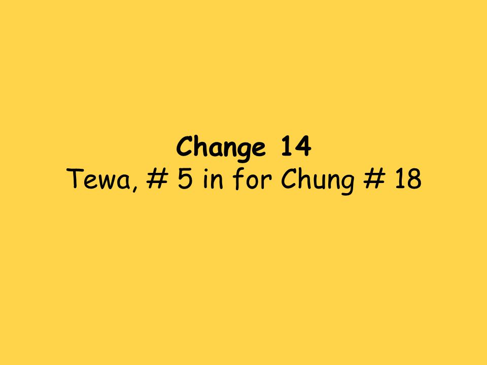 Change 14 Tewa, # 5 in for Chung # 18