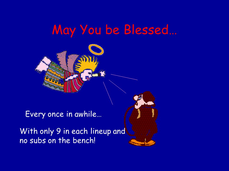 May You be Blessed… Every once in awhile… With only 9 in each lineup and no subs on the bench!