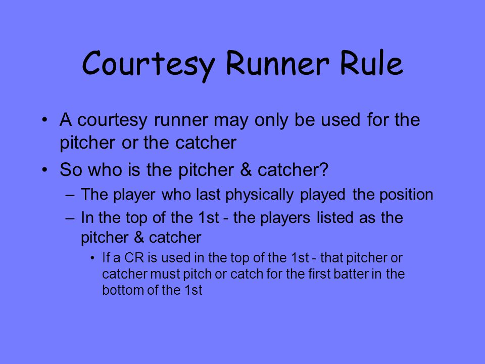 Courtesy Runner Rule A courtesy runner may only be used for the pitcher or the catcher So who is the pitcher & catcher.