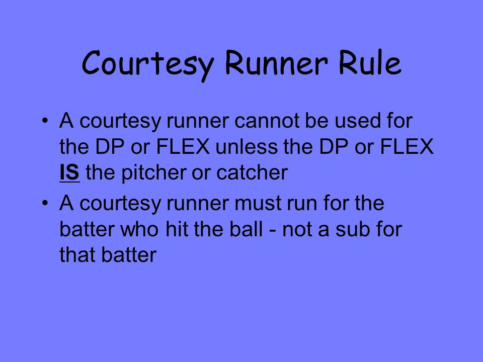 Courtesy Runner Rule A courtesy runner cannot be used for the DP or FLEX unless the DP or FLEX IS the pitcher or catcher A courtesy runner must run for the batter who hit the ball - not a sub for that batter