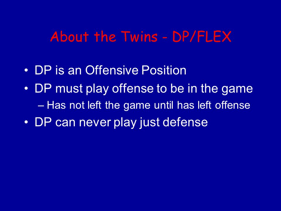 About the Twins - DP/FLEX DP is an Offensive Position DP must play offense to be in the game –Has not left the game until has left offense DP can never play just defense