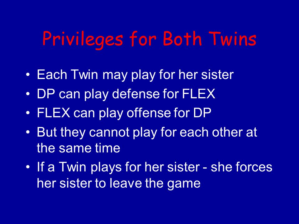 Privileges for Both Twins Each Twin may play for her sister DP can play defense for FLEX FLEX can play offense for DP But they cannot play for each other at the same time If a Twin plays for her sister - she forces her sister to leave the game