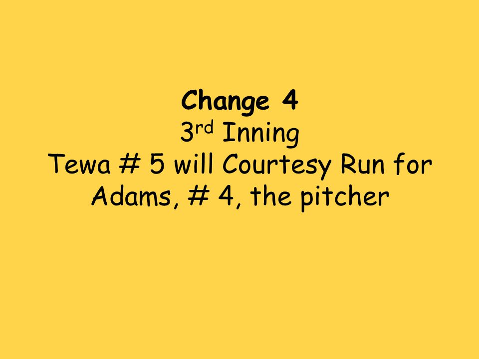 Change 4 3 rd Inning Tewa # 5 will Courtesy Run for Adams, # 4, the pitcher