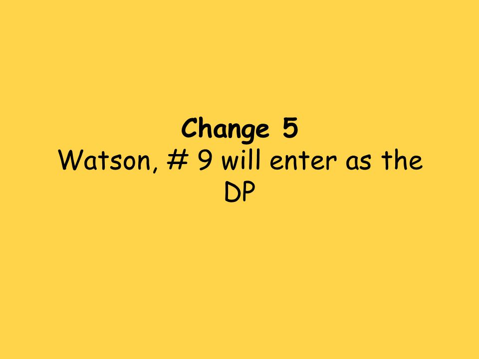 Change 5 Watson, # 9 will enter as the DP