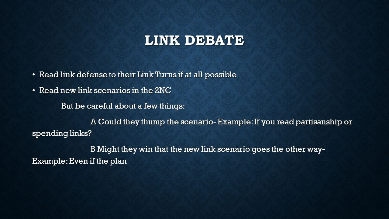 LINK DEBATE Read link defense to their Link Turns if at all possible Read link defense to their Link Turns if at all possible Read new link scenarios