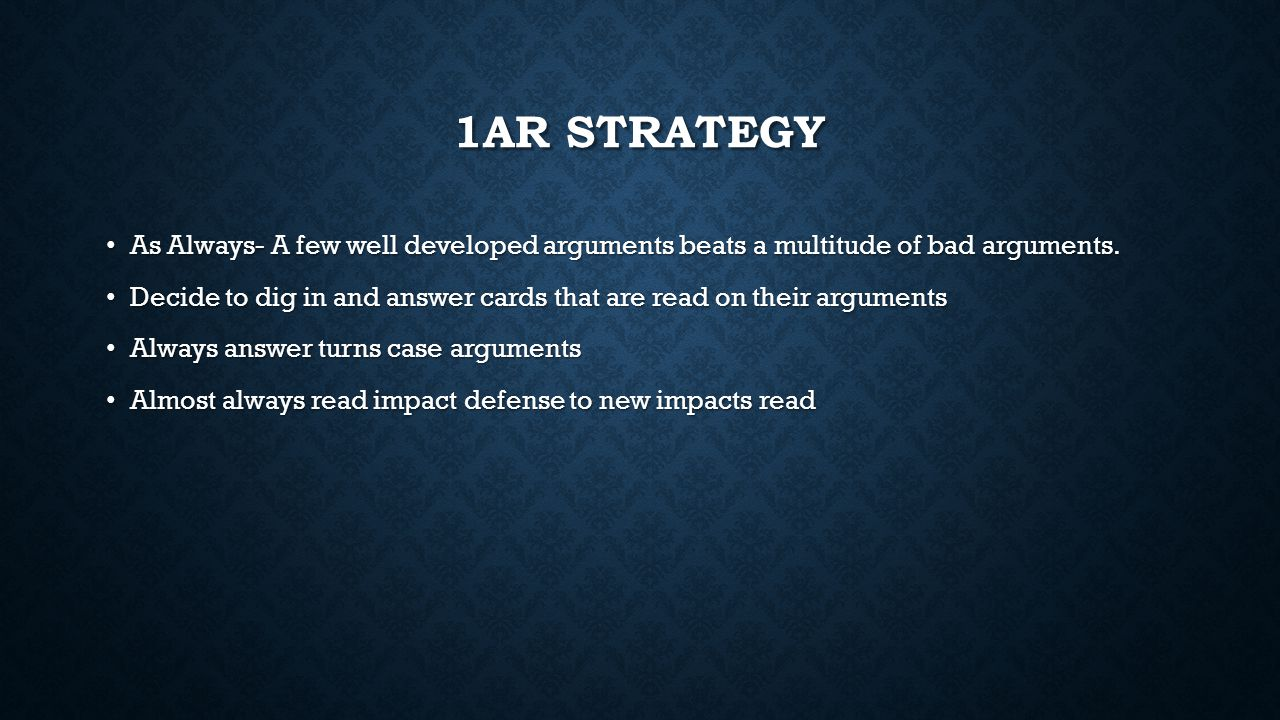 1AR STRATEGY As Always- A few well developed arguments beats a multitude of bad arguments. As Always- A few well developed arguments beats a multitude