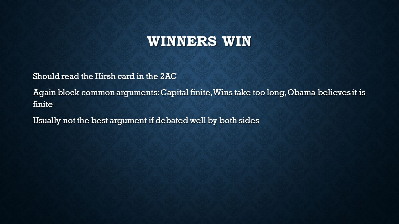 WINNERS WIN Should read the Hirsh card in the 2AC Again block common arguments: Capital finite, Wins take too long, Obama believes it is finite Usuall
