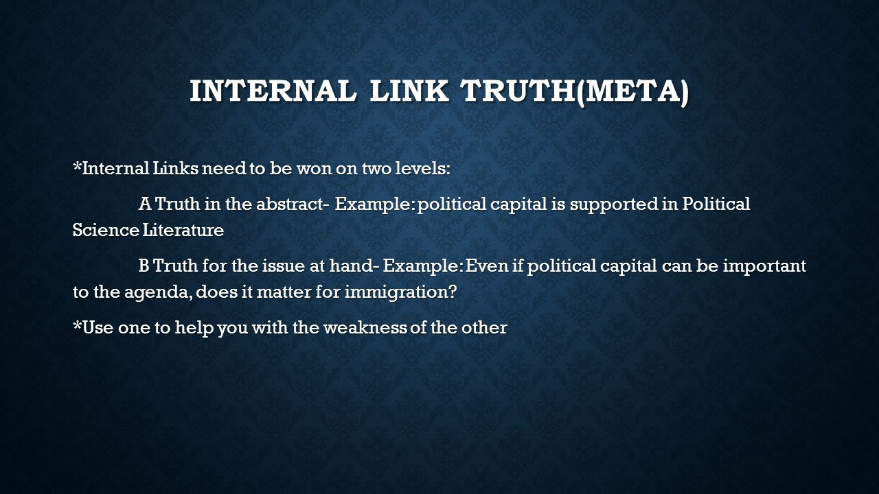 INTERNAL LINK TRUTH(META) *Internal Links need to be won on two levels: A Truth in the abstract- Example: political capital is supported in Political