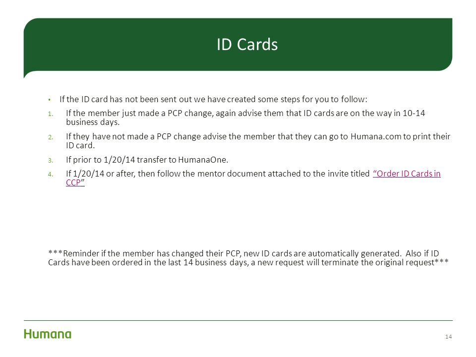 14 ID Cards If the ID card has not been sent out we have created some steps for you to follow: 1. If the member just made a PCP change, again advise t