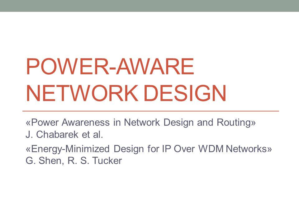 POWER-AWARE NETWORK DESIGN «Power Awareness in Network Design and Routing» J. Chabarek et al. «Energy-Minimized Design for IP Over WDM Networks» G. Sh