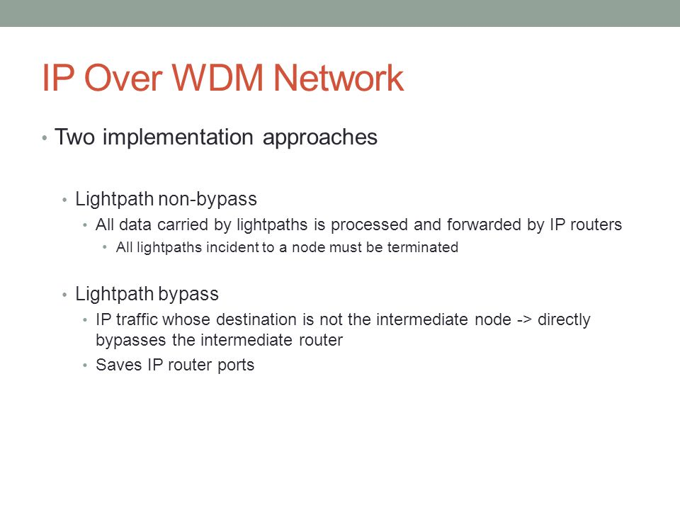 IP Over WDM Network Two implementation approaches Lightpath non-bypass All data carried by lightpaths is processed and forwarded by IP routers All lig