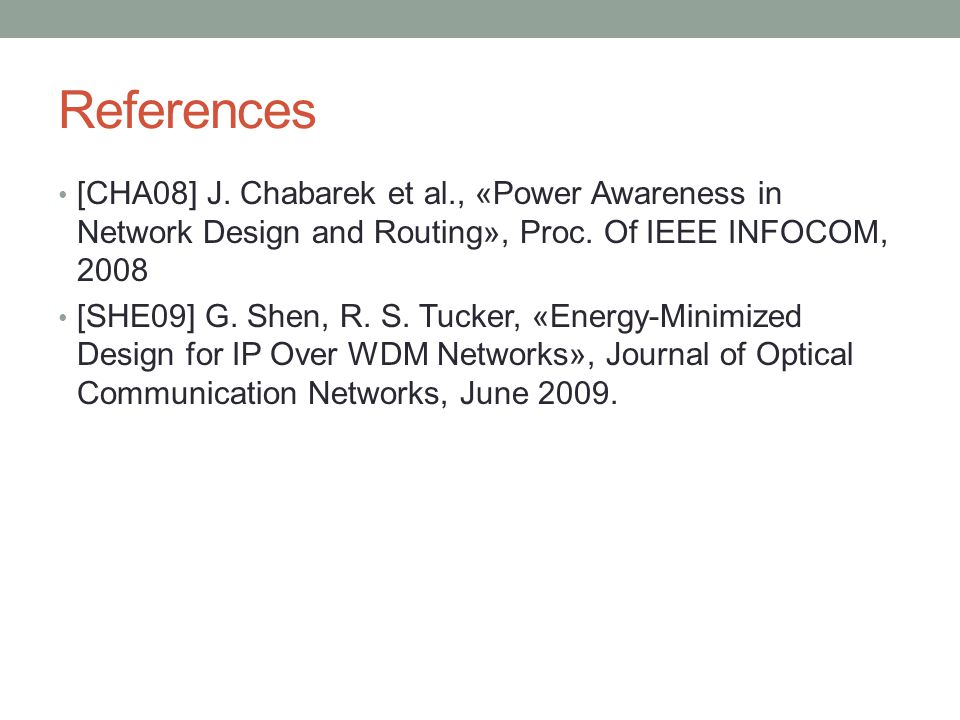 References [CHA08] J. Chabarek et al., «Power Awareness in Network Design and Routing», Proc. Of IEEE INFOCOM, 2008 [SHE09] G. Shen, R. S. Tucker, «En